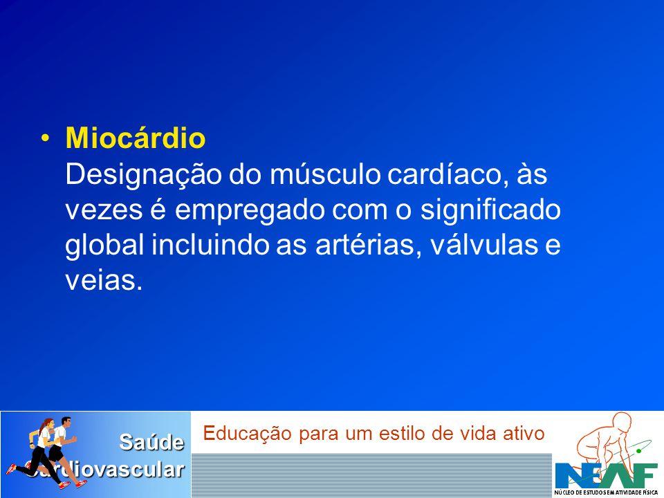 SaúdeCardiovascular Educação para um estilo de vida ativo Miocárdio Designação do músculo cardíaco, às vezes é empregado com o significado global incl