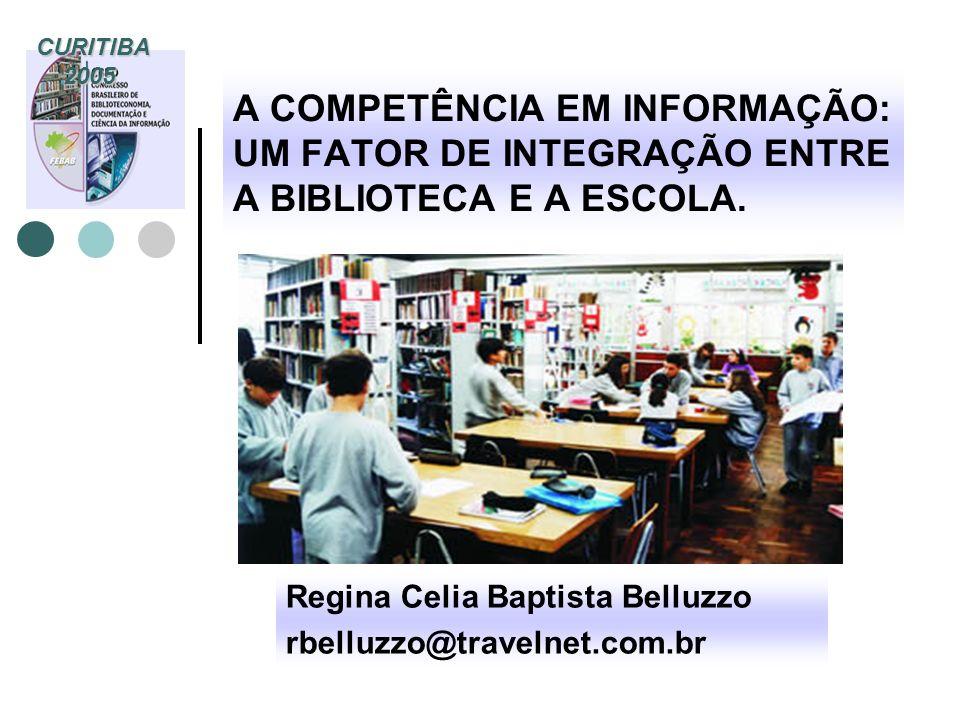 A COMPETÊNCIA EM INFORMAÇÃO: UM FATOR DE INTEGRAÇÃO ENTRE A BIBLIOTECA E A ESCOLA. Regina Celia Baptista Belluzzo rbelluzzo@travelnet.com.br CURITIBA