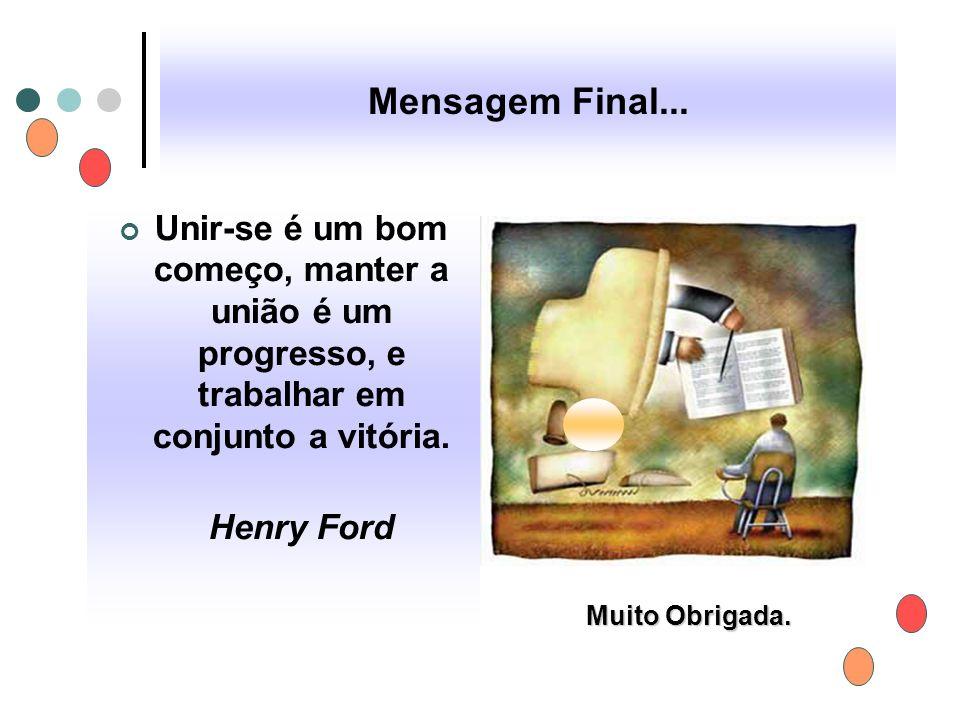 Mensagem Final... Unir-se é um bom começo, manter a união é um progresso, e trabalhar em conjunto a vitória. Henry Ford Muito Obrigada.