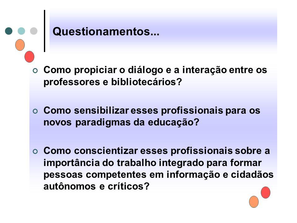 Questionamentos... Como propiciar o diálogo e a interação entre os professores e bibliotecários? Como sensibilizar esses profissionais para os novos p