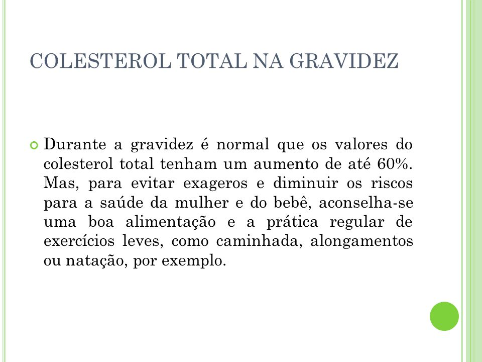 COLESTEROL TOTAL NA GRAVIDEZ Durante a gravidez é normal que os valores do colesterol total tenham um aumento de até 60%. Mas, para evitar exageros e