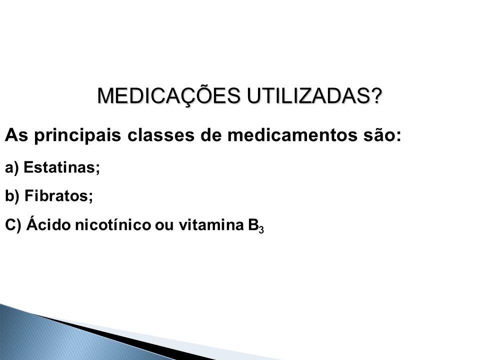 MEDICAÇÕES UTILIZADAS? As principais classes de medicamentos são: a) Estatinas; b) Fibratos; C) Ácido nicotínico ou vitamina B 3