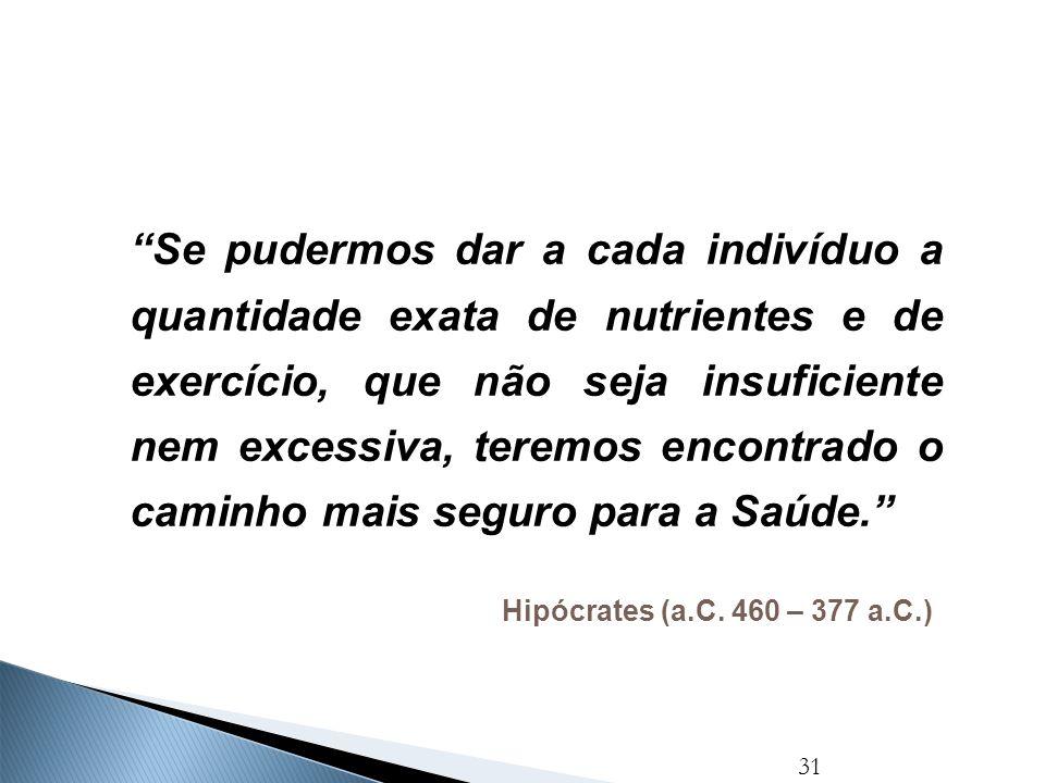 """31 Hipócrates (a.C. 460 – 377 a.C.) """"Se pudermos dar a cada indivíduo a quantidade exata de nutrientes e de exercício, que não seja insuficiente nem e"""