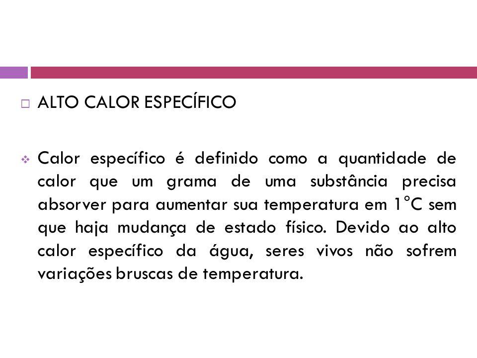  ALTO CALOR ESPECÍFICO  Calor específico é definido como a quantidade de calor que um grama de uma substância precisa absorver para aumentar sua temperatura em 1°C sem que haja mudança de estado físico.