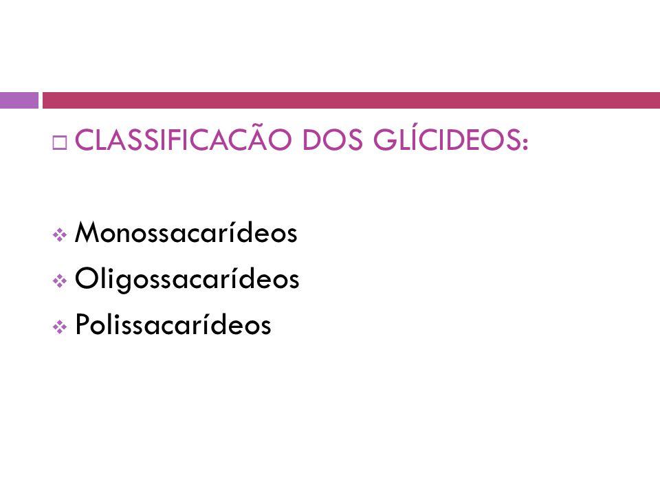  CLASSIFICACÃO DOS GLÍCIDEOS:  Monossacarídeos  Oligossacarídeos  Polissacarídeos