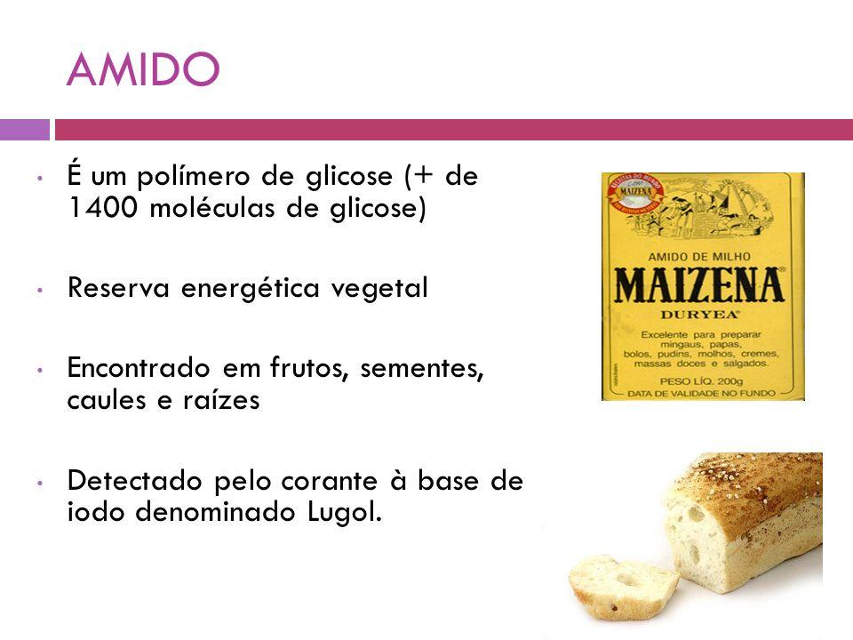 AMIDO É um polímero de glicose (+ de 1400 moléculas de glicose) Reserva energética vegetal Encontrado em frutos, sementes, caules e raízes Detectado pelo corante à base de iodo denominado Lugol.