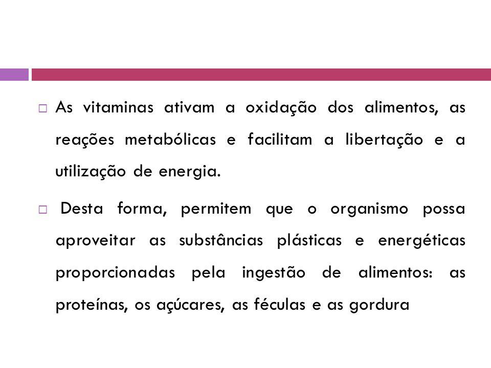  As vitaminas ativam a oxidação dos alimentos, as reações metabólicas e facilitam a libertação e a utilização de energia.