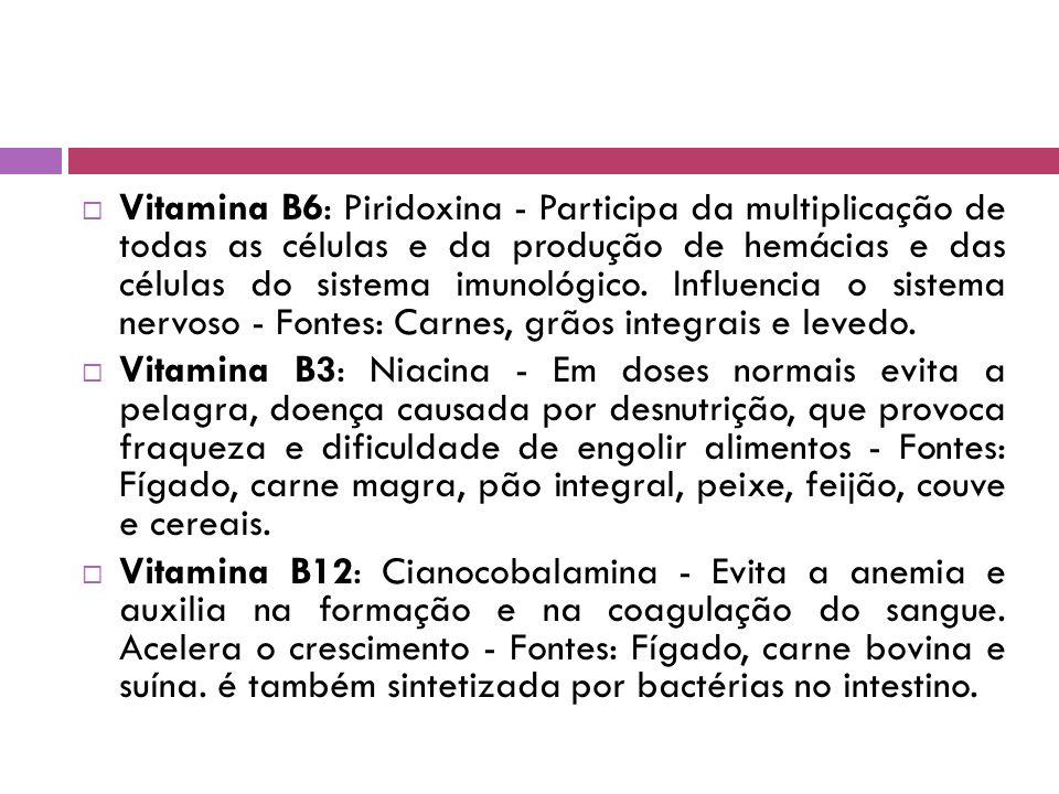  Vitamina B6: Piridoxina - Participa da multiplicação de todas as células e da produção de hemácias e das células do sistema imunológico.