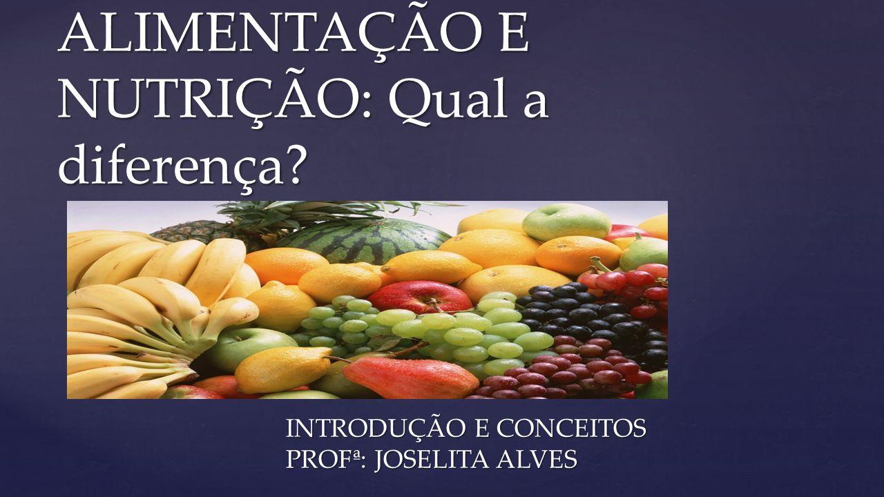 { ALIMENTAÇÃO E NUTRIÇÃO: Qual a diferença? INTRODUÇÃO E CONCEITOS PROFª: JOSELITA ALVES