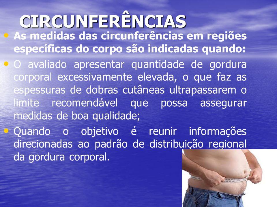 CIRCUNFERÊNCIAS As medidas das circunferências em regiões específicas do corpo são indicadas quando: O avaliado apresentar quantidade de gordura corpo