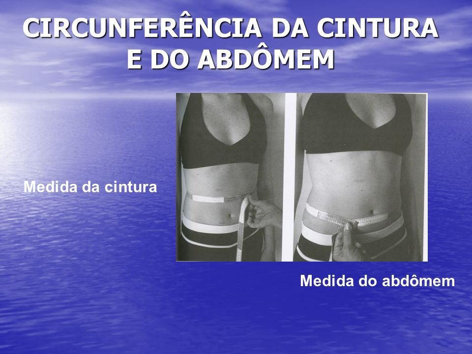 CIRCUNFERÊNCIA DA CINTURA E DO ABDÔMEM Medida da cintura Medida do abdômem