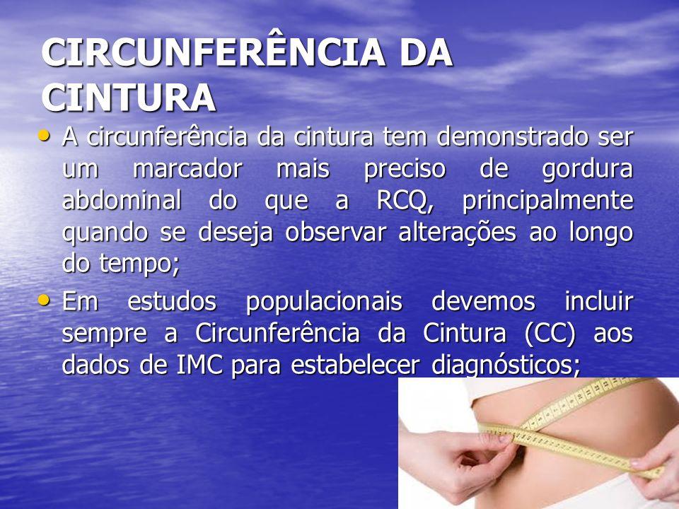 CIRCUNFERÊNCIA DA CINTURA A circunferência da cintura tem demonstrado ser um marcador mais preciso de gordura abdominal do que a RCQ, principalmente q