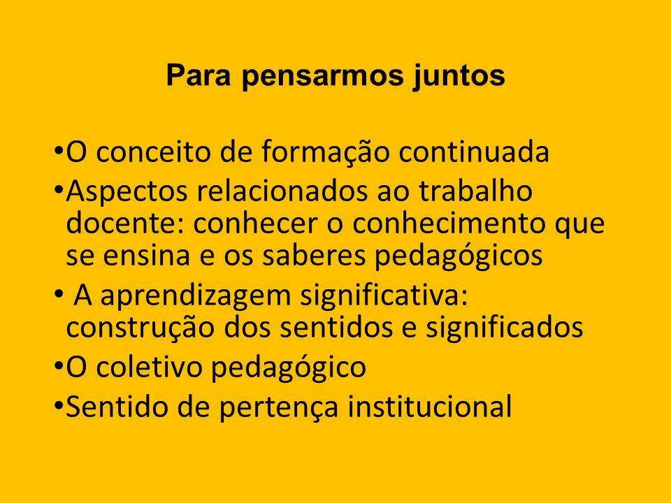 Para pensarmos juntos O conceito de formação continuada Aspectos relacionados ao trabalho docente: conhecer o conhecimento que se ensina e os saberes pedagógicos A aprendizagem significativa: construção dos sentidos e significados O coletivo pedagógico Sentido de pertença institucional