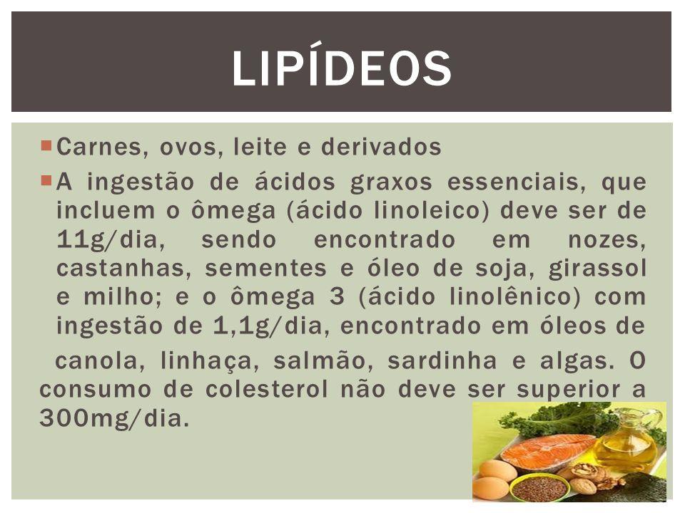  Carnes, ovos, leite e derivados  A ingestão de ácidos graxos essenciais, que incluem o ômega (ácido linoleico) deve ser de 11g/dia, sendo encontrado em nozes, castanhas, sementes e óleo de soja, girassol e milho; e o ômega 3 (ácido linolênico) com ingestão de 1,1g/dia, encontrado em óleos de canola, linhaça, salmão, sardinha e algas.