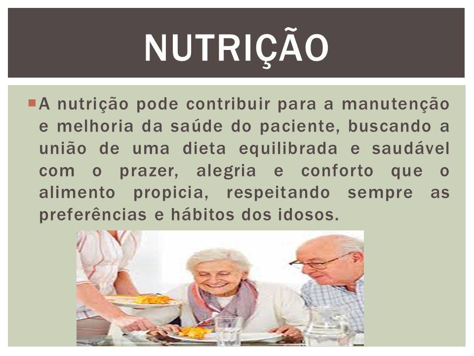 A nutrição pode contribuir para a manutenção e melhoria da saúde do paciente, buscando a união de uma dieta equilibrada e saudável com o prazer, alegria e conforto que o alimento propicia, respeitando sempre as preferências e hábitos dos idosos.