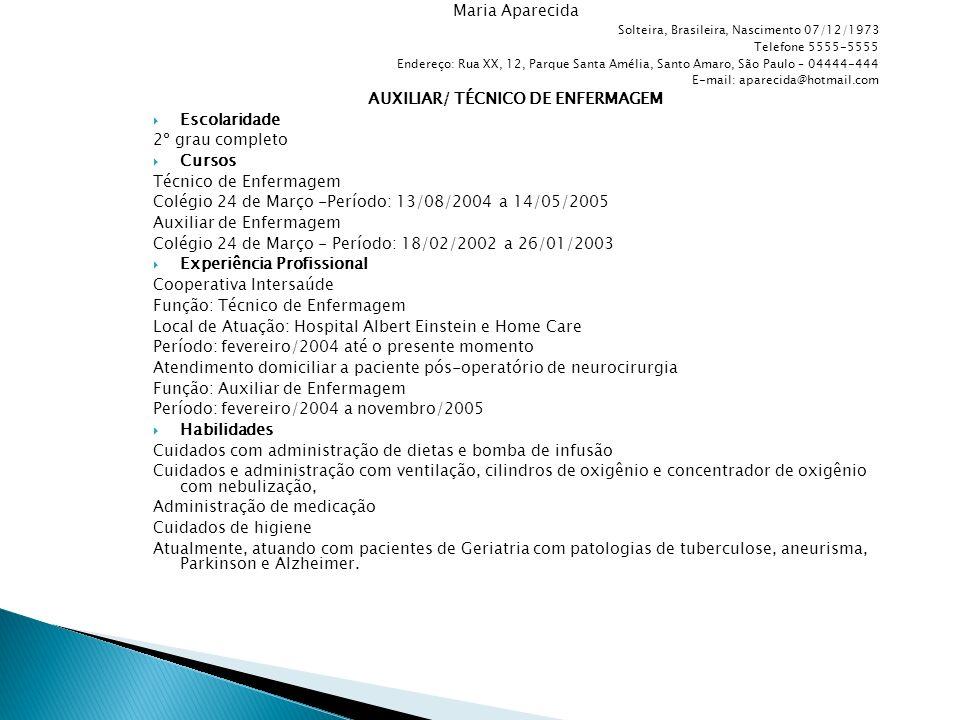 Maria Aparecida Solteira, Brasileira, Nascimento 07/12/1973 Telefone 5555-5555 Endereço: Rua XX, 12, Parque Santa Amélia, Santo Amaro, São Paulo – 04444-444 E-mail: aparecida@hotmail.com AUXILIAR/ TÉCNICO DE ENFERMAGEM  Escolaridade 2º grau completo  Cursos Técnico de Enfermagem Colégio 24 de Março -Período: 13/08/2004 a 14/05/2005 Auxiliar de Enfermagem Colégio 24 de Março - Período: 18/02/2002 a 26/01/2003  Experiência Profissional Cooperativa Intersaúde Função: Técnico de Enfermagem Local de Atuação: Hospital Albert Einstein e Home Care Período: fevereiro/2004 até o presente momento Atendimento domiciliar a paciente pós-operatório de neurocirurgia Função: Auxiliar de Enfermagem Período: fevereiro/2004 a novembro/2005  Habilidades Cuidados com administração de dietas e bomba de infusão Cuidados e administração com ventilação, cilindros de oxigênio e concentrador de oxigênio com nebulização, Administração de medicação Cuidados de higiene Atualmente, atuando com pacientes de Geriatria com patologias de tuberculose, aneurisma, Parkinson e Alzheimer.