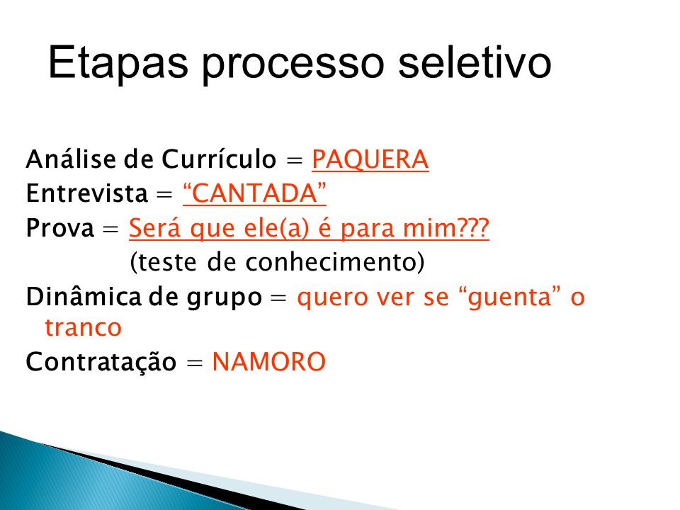 Etapas processo seletivo Análise de Currículo = PAQUERA Entrevista = CANTADA Prova = Será que ele(a) é para mim .