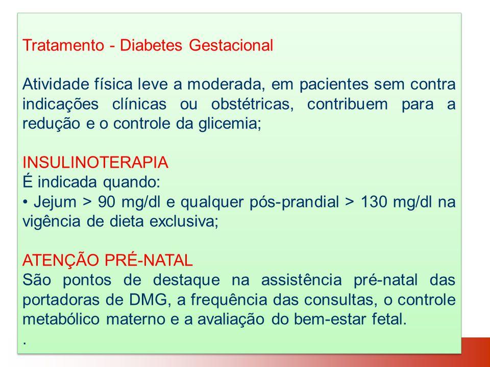 Tratamento - Diabetes Gestacional Atividade física leve a moderada, em pacientes sem contra indicações clínicas ou obstétricas, contribuem para a redução e o controle da glicemia; INSULINOTERAPIA É indicada quando: Jejum > 90 mg/dl e qualquer pós-prandial > 130 mg/dl na vigência de dieta exclusiva; ATENÇÃO PRÉ-NATAL São pontos de destaque na assistência pré-natal das portadoras de DMG, a frequência das consultas, o controle metabólico materno e a avaliação do bem-estar fetal..