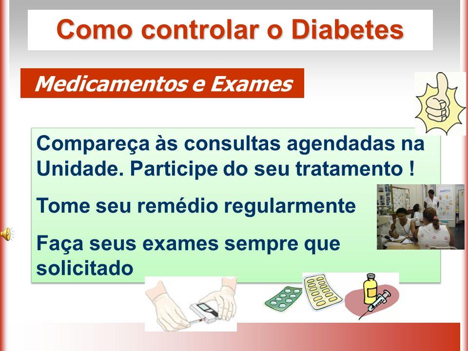 Como controlar o Diabetes Medicamentos e Exames Compareça às consultas agendadas na Unidade.