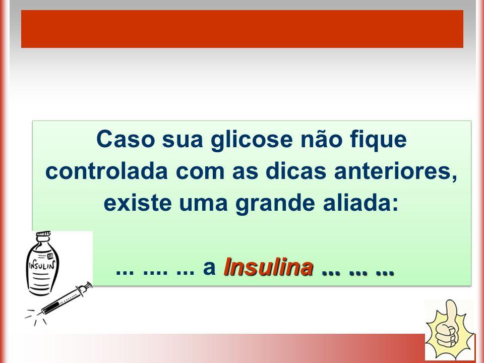 Caso sua glicose não fique controlada com as dicas anteriores, existe uma grande aliada: Insulina...................