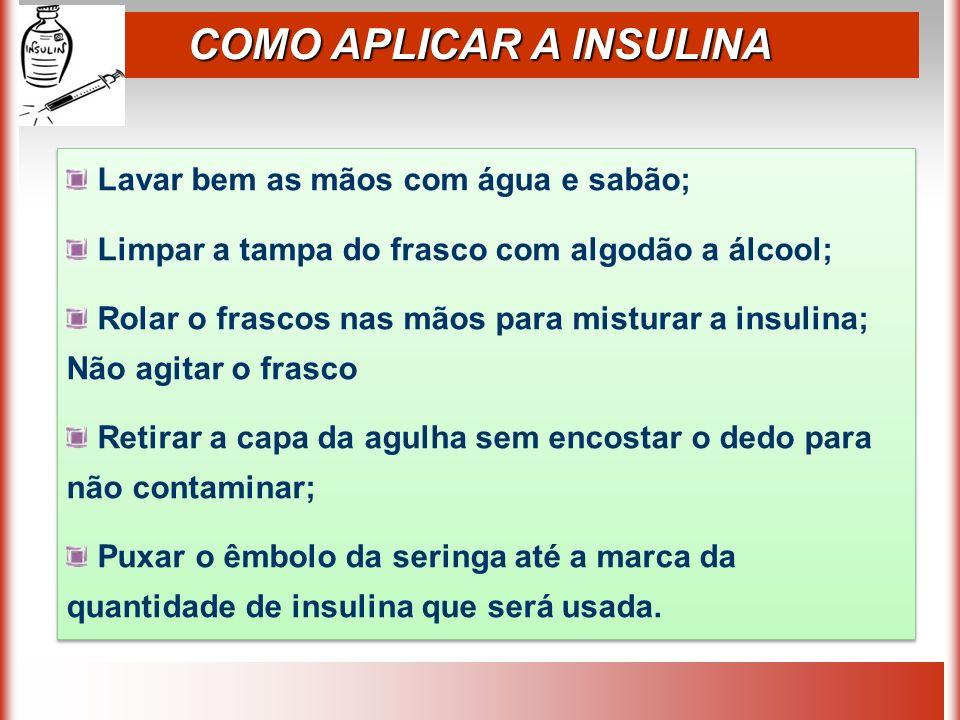COMO APLICAR A INSULINA Lavar bem as mãos com água e sabão; Limpar a tampa do frasco com algodão a álcool; Rolar o frascos nas mãos para misturar a insulina; Não agitar o frasco Retirar a capa da agulha sem encostar o dedo para não contaminar; Puxar o êmbolo da seringa até a marca da quantidade de insulina que será usada.