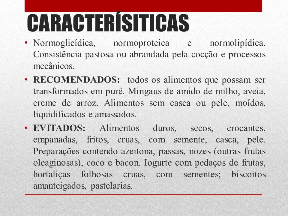 CARACTERÍSITICAS Normoglicídica, normoproteica e normolipídica. Consistência pastosa ou abrandada pela cocção e processos mecânicos. RECOMENDADOS: tod