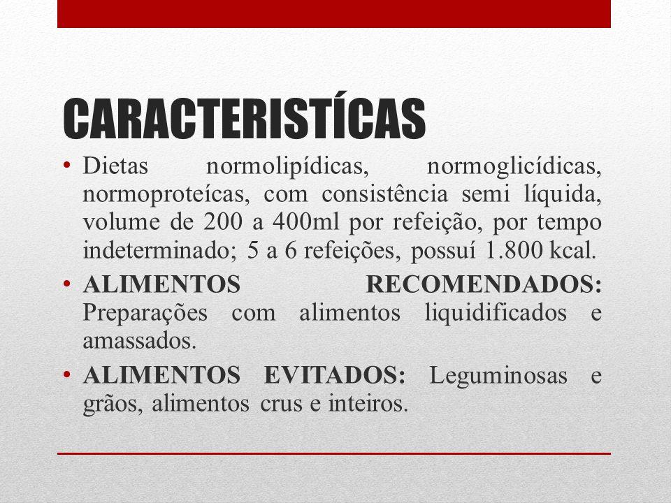 CARACTERISTÍCAS Dietas normolipídicas, normoglicídicas, normoproteícas, com consistência semi líquida, volume de 200 a 400ml por refeição, por tempo i