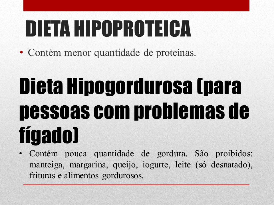 DIETA HIPOPROTEICA Contém menor quantidade de proteínas. Dieta Hipogordurosa (para pessoas com problemas de fígado) Contém pouca quantidade de gordura