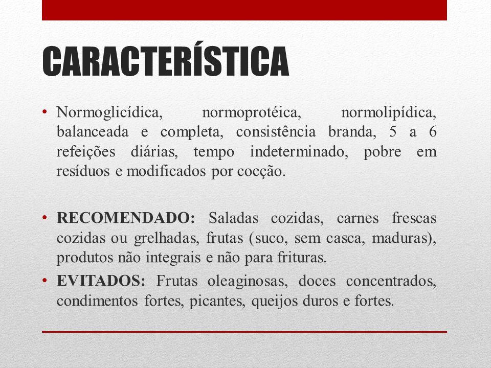 CARACTERÍSTICA Normoglicídica, normoprotéica, normolipídica, balanceada e completa, consistência branda, 5 a 6 refeições diárias, tempo indeterminado,