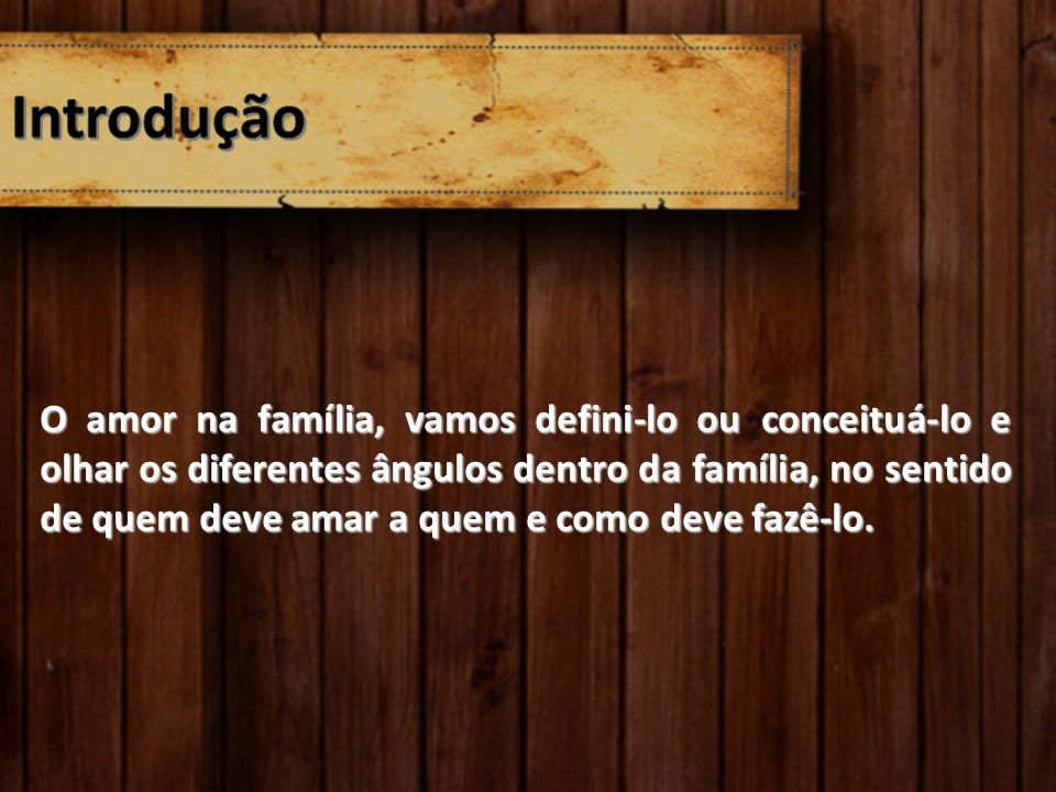 O amor na família, vamos defini-lo ou conceituá-lo e olhar os diferentes ângulos dentro da família, no sentido de quem deve amar a quem e como deve fa
