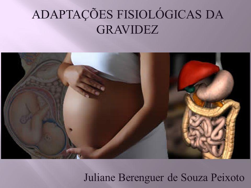 ADAPTAÇÕES FISIOLÓGICAS DA GRAVIDEZ Juliane Berenguer de Souza Peixoto