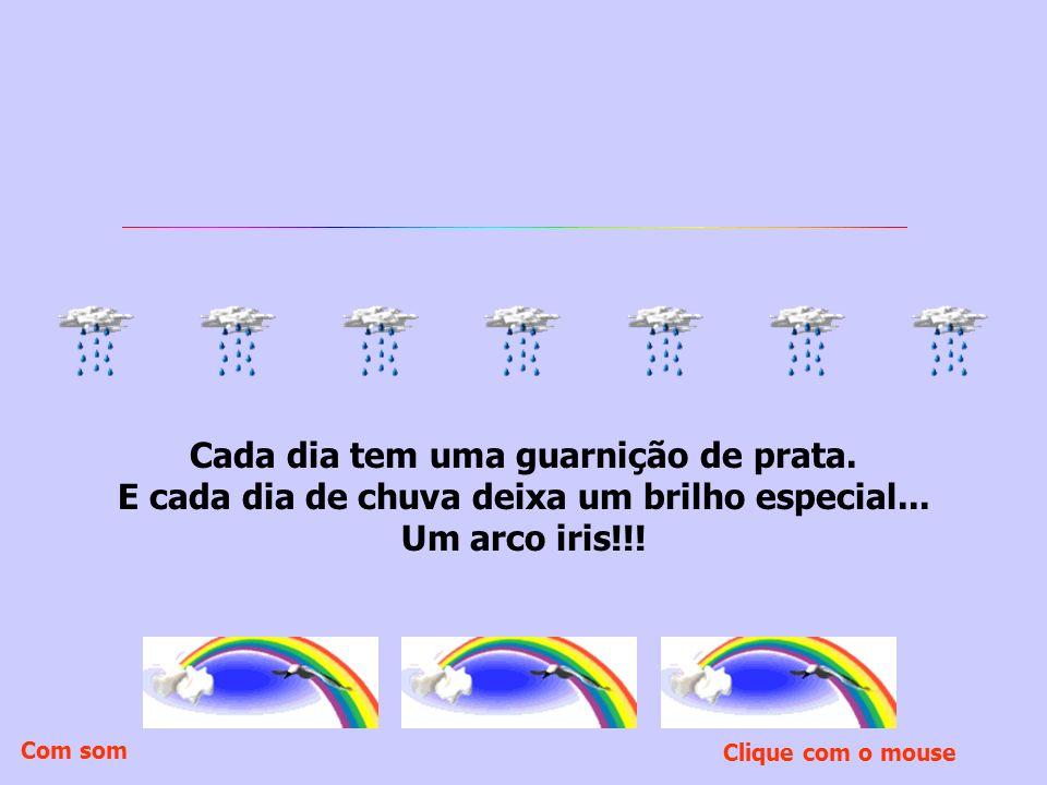 Cada dia tem uma guarnição de prata.E cada dia de chuva deixa um brilho especial...