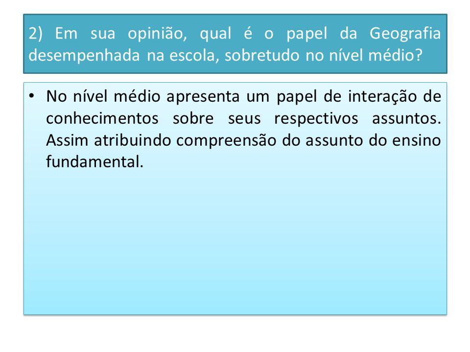 2) Em sua opinião, qual é o papel da Geografia desempenhada na escola, sobretudo no nível médio.