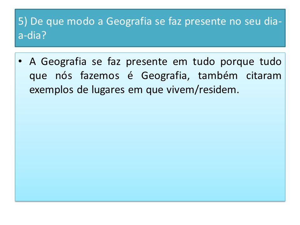 5) De que modo a Geografia se faz presente no seu dia- a-dia.