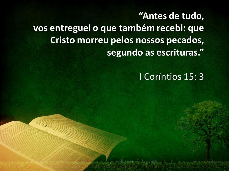 """""""Antes de tudo, vos entreguei o que também recebi: que Cristo morreu pelos nossos pecados, segundo as escrituras."""" I Coríntios 15: 3"""