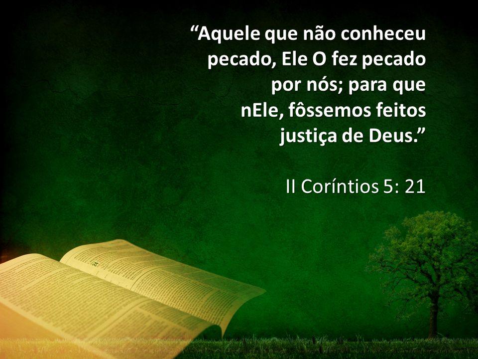 """""""Aquele que não conheceu pecado, Ele O fez pecado por nós; para que nEle, fôssemos feitos justiça de Deus."""" II Coríntios 5: 21"""