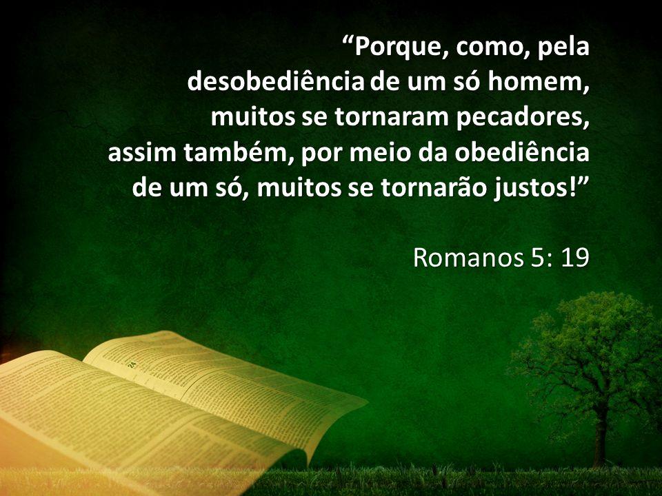 """""""Porque, como, pela desobediência de um só homem, muitos se tornaram pecadores, assim também, por meio da obediência de um só, muitos se tornarão just"""