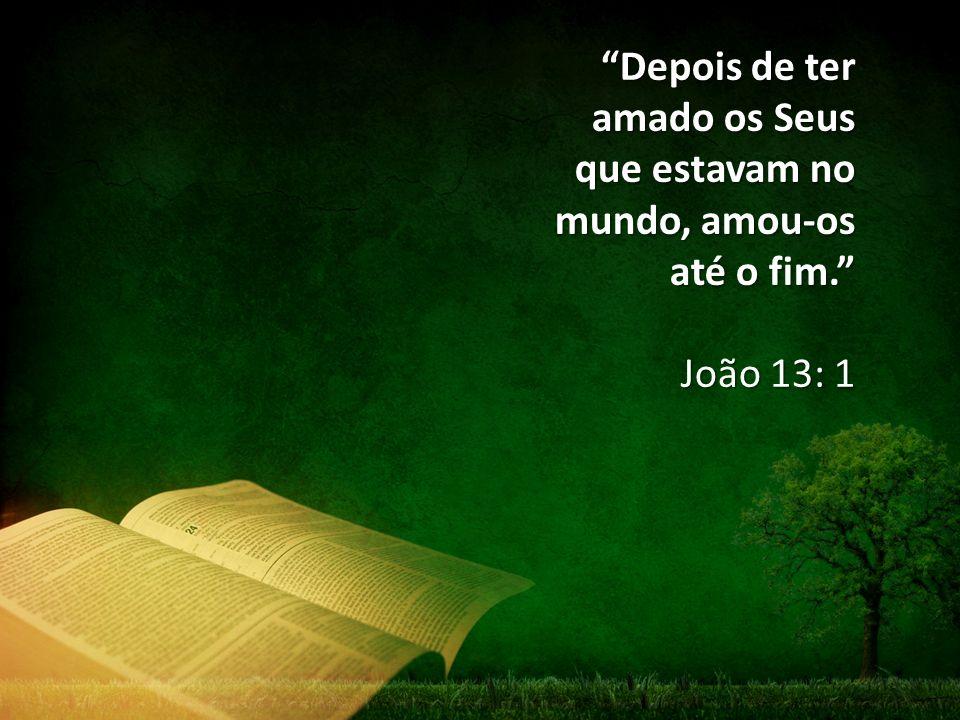 """""""Depois de ter amado os Seus que estavam no mundo, amou-os até o fim."""" João 13: 1"""