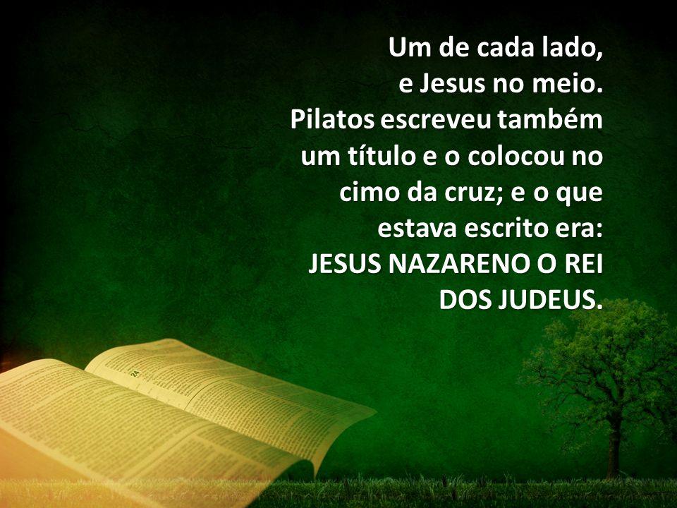 Um de cada lado, e Jesus no meio. Pilatos escreveu também um título e o colocou no cimo da cruz; e o que estava escrito era: JESUS NAZARENO O REI DOS