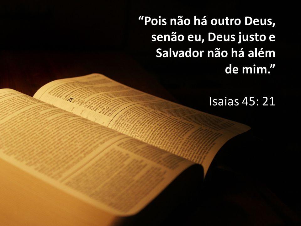 """""""Pois não há outro Deus, senão eu, Deus justo e Salvador não há além de mim."""" Isaias 45: 21"""