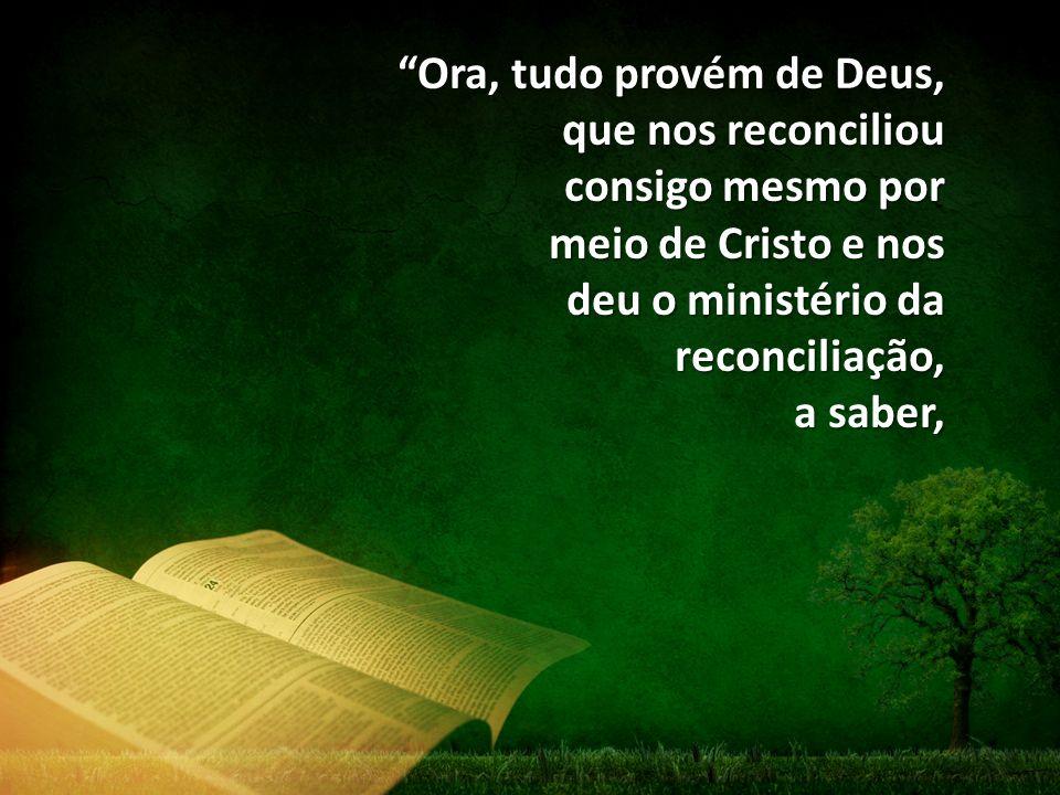 """""""Ora, tudo provém de Deus, que nos reconciliou consigo mesmo por meio de Cristo e nos deu o ministério da reconciliação, a saber,"""