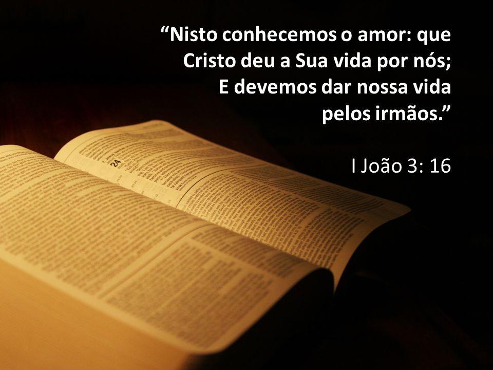 """""""Nisto conhecemos o amor: que Cristo deu a Sua vida por nós; E devemos dar nossa vida pelos irmãos."""" I João 3: 16"""