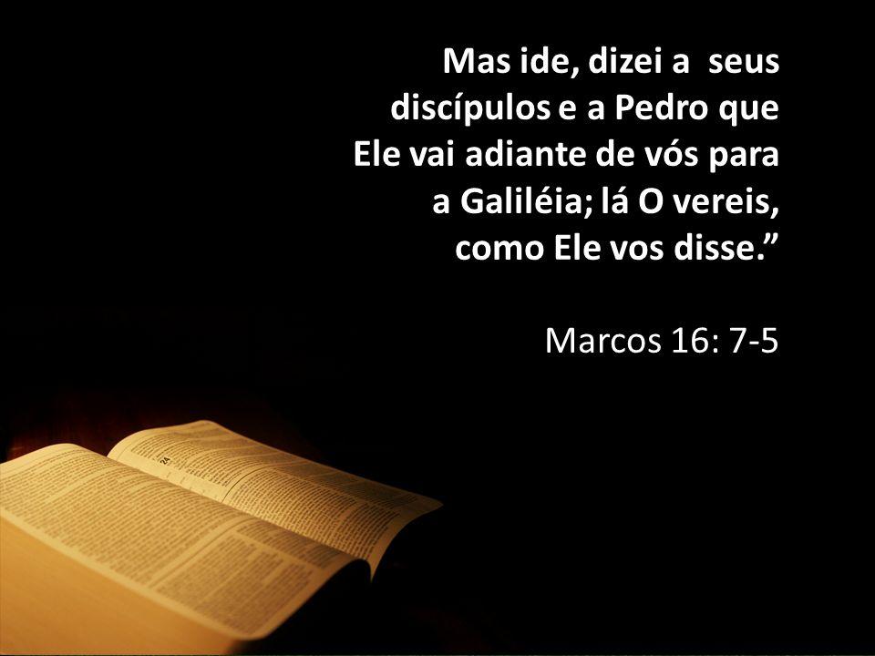 """Mas ide, dizei a seus discípulos e a Pedro que Ele vai adiante de vós para a Galiléia; lá O vereis, como Ele vos disse."""" Marcos 16: 7-5"""