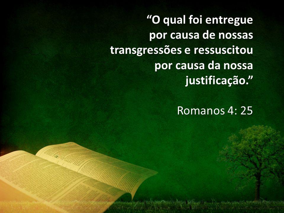 """""""O qual foi entregue por causa de nossas transgressões e ressuscitou por causa da nossa justificação."""" Romanos 4: 25"""