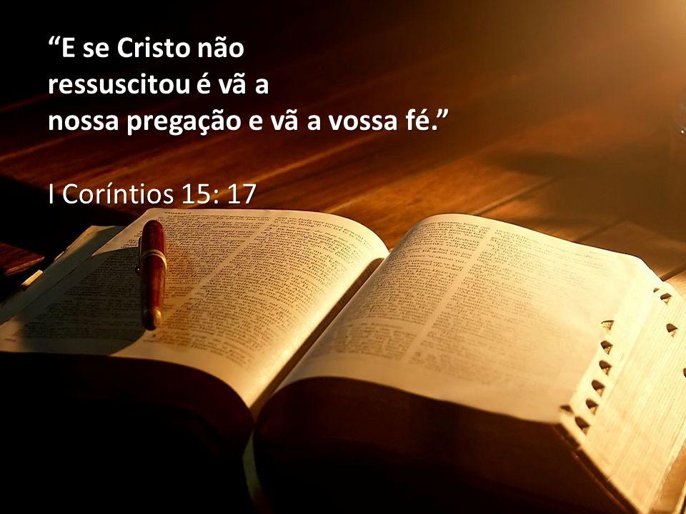 """""""E se Cristo não ressuscitou é vã a nossa pregação e vã a vossa fé."""" I Coríntios 15: 17"""