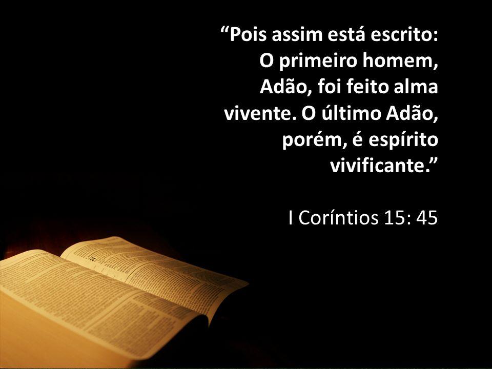 """""""Pois assim está escrito: O primeiro homem, Adão, foi feito alma vivente. O último Adão, porém, é espírito vivificante."""" I Coríntios 15: 45"""