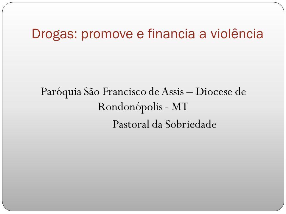 Drogas: promove e financia a violência Paróquia São Francisco de Assis – Diocese de Rondonópolis - MT Pastoral da Sobriedade