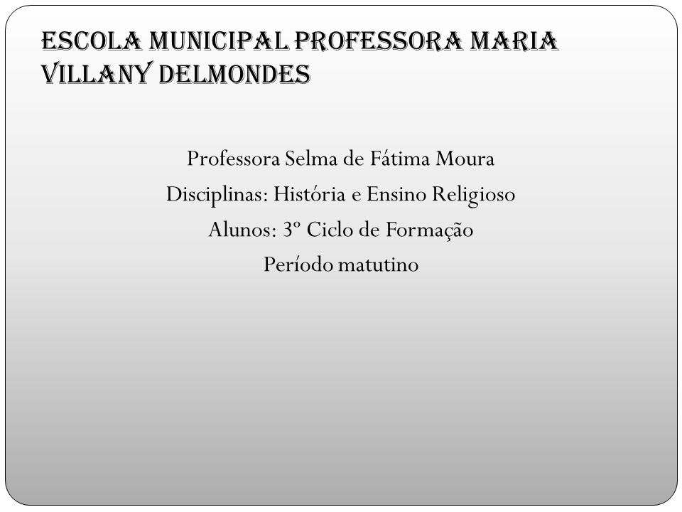 Escola Municipal Professora Maria Villany Delmondes Professora Selma de Fátima Moura Disciplinas: História e Ensino Religioso Alunos: 3º Ciclo de Formação Período matutino