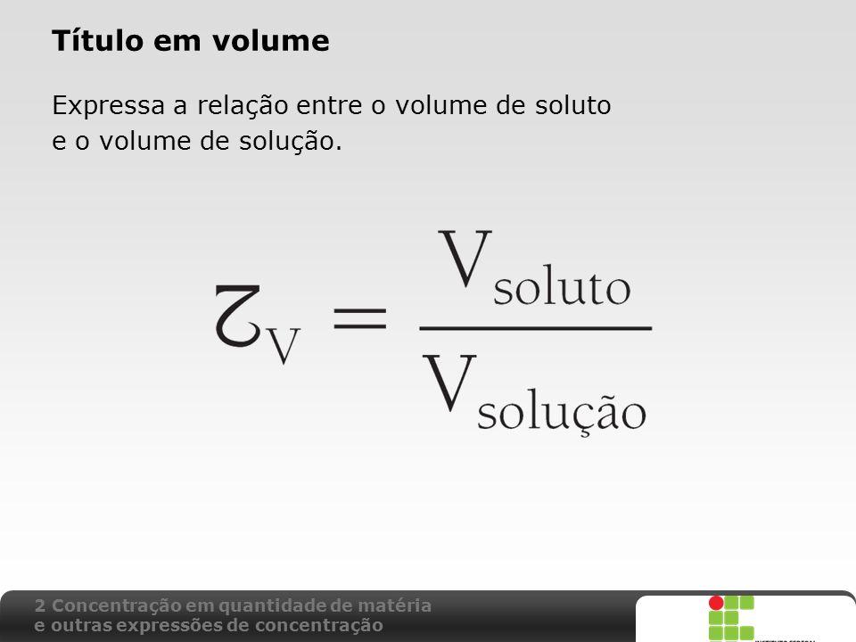 X SAIR Título em volume Expressa a relação entre o volume de soluto e o volume de solução. 2 Concentração em quantidade de matéria e outras expressões
