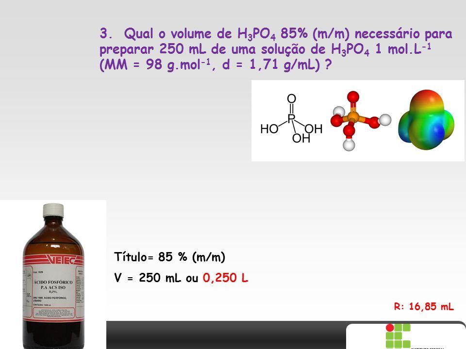 X SAIR 3. Qual o volume de H 3 PO 4 85% (m/m) necessário para preparar 250 mL de uma solução de H 3 PO 4 1 mol.L -1 (MM = 98 g.mol -1, d = 1,71 g/mL)